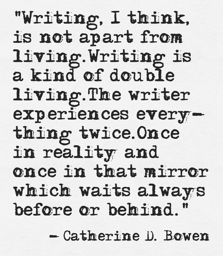 """""""Writing, I think, is not apart from living. Writing is a kind of double living. The writer experiences everything twice. Once in reality and once in that mirror which waits always before or behind."""" -Catherine Drinker Bowen"""
