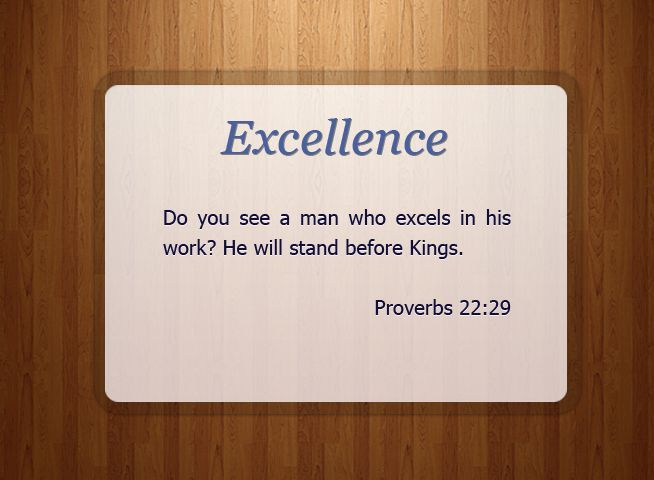 Proverbs 22:29 (NKJV) Do you see a man who excels in his work? He will stand before kings; he will not stand before unknown men.