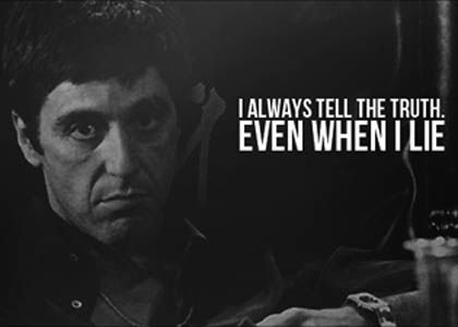 """I always tell the truth,...""                                  -Tony Montana"