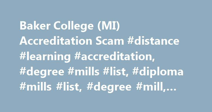 Baker College (MI) Accreditation Scam #distance #learning #accreditation, #degree #mills #list, #diploma #mills #list, #degree #mill, #diploma #mills http://tulsa.remmont.com/baker-college-mi-accreditation-scam-distance-learning-accreditation-degree-mills-list-diploma-mills-list-degree-mill-diploma-mills/  # Diploma Mill Police SM Baker College (MI) Distance Learning Accreditation Report Baker College (MI) – Michigan College Website URL: Baker College (MI) Distance Learning Accreditation…