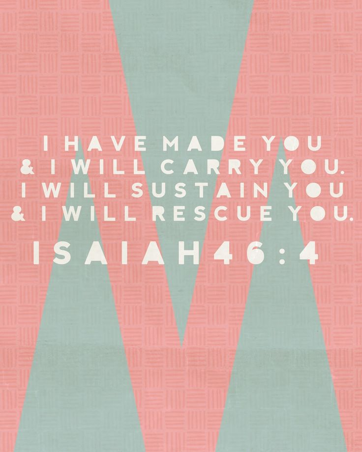 I have made you and I will carry you. I will sustain you and I will rescue you. - Isaih 46:4