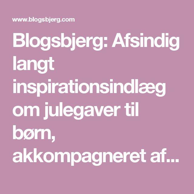 Blogsbjerg: Afsindig langt inspirationsindlæg om julegaver til børn, akkompagneret af en række billeder af tvivlsom kvalitet.