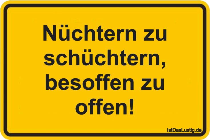 Nüchtern zu schüchtern, besoffen zu offen! ... gefunden auf https://www.istdaslustig.de/spruch/1837 #lustig #sprüche #fun #spass
