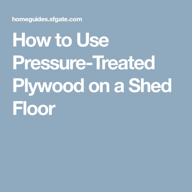 How to Use Pressure-Treated Plywood on a Shed Floor