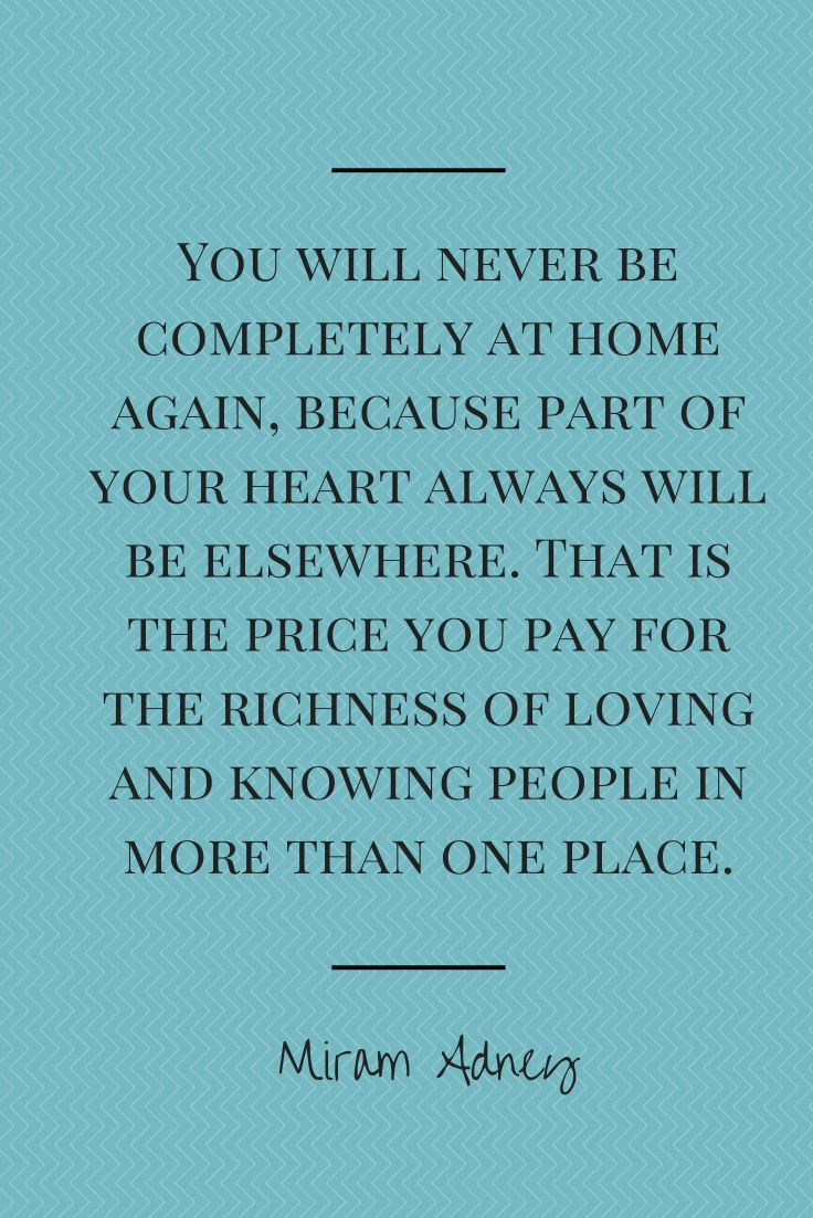 """You will never be completely at home again, because part of your heart always will be elsewhere. That is the price you pay for the richness of loving and knowing people in more than one place."""""""