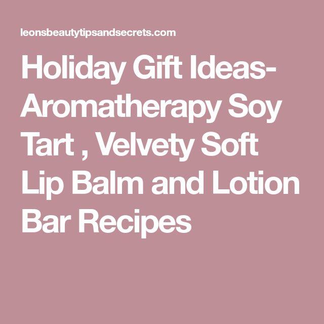 Holiday Gift Ideas- Aromatherapy Soy Tart , Velvety Soft Lip Balm and Lotion Bar Recipes