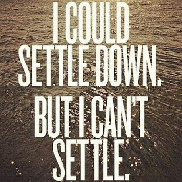 Not Settling Down Quotes Settle Down Quotes Quotesgram