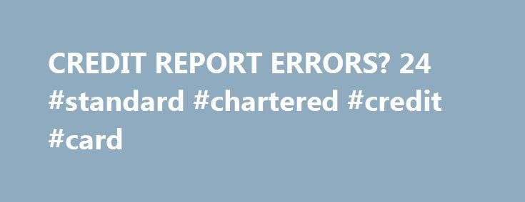 CREDIT REPORT ERRORS? 24 #standard #chartered #credit #card http://credits.remmont.com/credit-report-errors-24-standard-chartered-credit-card/  #credit report.com # Search Do you have credit report errors? We represent consumers with credit report errors.Credit report problemscan be a result of identity theft ora consumer reporting agency s failure toassure the maximum accuracy of its files.The most common…  Read moreThe post CREDIT REPORT ERRORS? 24 #standard #chartered #credit…