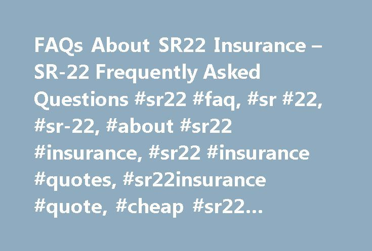 FAQs About SR22 Insurance – SR-22 Frequently Asked Questions #sr22 #faq, #sr #22, #sr-22, #about #sr22 #insurance, #sr22 #insurance #quotes, #sr22insurance #quote, #cheap #sr22 #insurance http://claim.nef2.com/faqs-about-sr22-insurance-sr-22-frequently-asked-questions-sr22-faq-sr-22-sr-22-about-sr22-insurance-sr22-insurance-quotes-sr22insurance-quote-cheap-sr22-insurance/  # SR22 Insurance FAQ What is an SR-22? Most states will require you to show future financial responsibility by having…