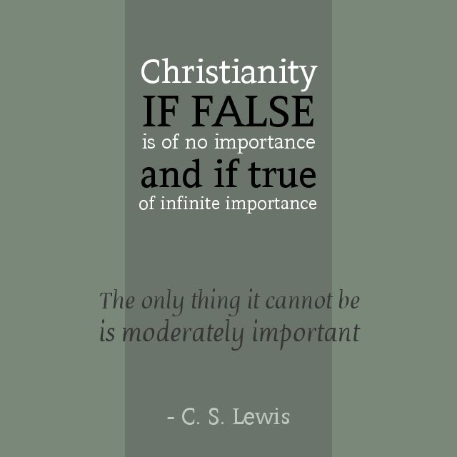Christianity, if false, is of no importance and if true is of infinite importance. The only thing it cannot be is moderately important.