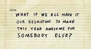 What if we all made it our resolution to make this year awesome for somebody else? - Kid President
