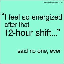 12 Hour Shifts Rock!  Ok, no, they really don't (except perhaps on the paycheck....!)