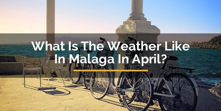 what-is-the-weather-like-in-malaga-in-april