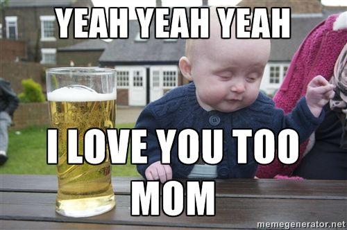 yeah yeah yeah i love you too mom - drunk baby 1 | Meme Generator