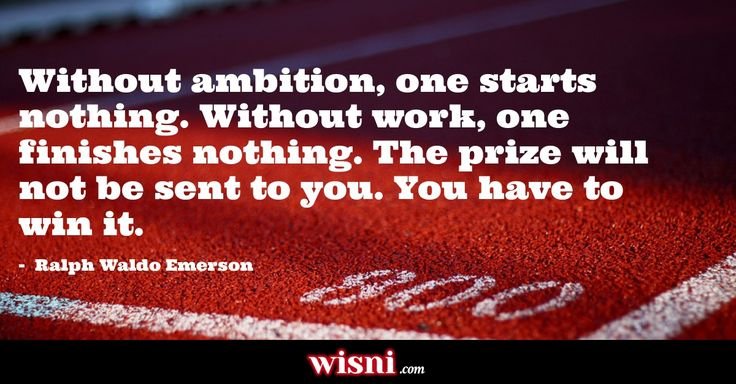 Without ambition, one starts nothing. Without work, one finishes nothing. The prize will not be sent to you. You have to win it. Ralph Waldo Emerson quote from Wisni. Explore more!