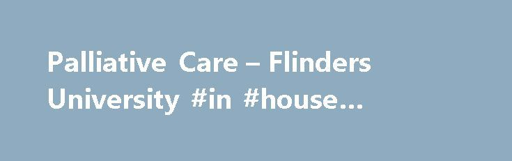 Palliative Care – Flinders University #in #house #hospice http://hotel.remmont.com/palliative-care-flinders-university-in-house-hospice/  #palliative care courses # Palliative Care Fast facts Course type. Postgraduate (coursework)Availability (full-time or part-time). Full-time | Part-timeLocation. On campus | External | Online with some on campus intensives Courses Course name. Graduate Certificate in Palliative Care Duration (full-time equivalent). 6 monthsSATAC code. 2GC099 (Commonwealth…
