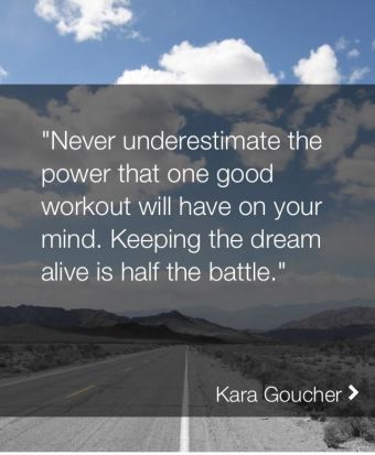 """Never underestimate the power that one good workout will have on your mind. Keeping the dream alive is half the battle."" - Kara Goucher"
