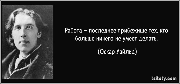 Работа – последнее прибежище тех, кто больше ничего не умеет делать. (Оскар Уайльд)ОскарУайльд