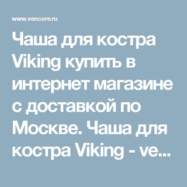 Чаша для костра Viking купить в интернет магазине с доставкой по Москве. Чаша для костра Viking - vencore.ru