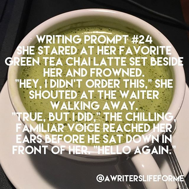 """Writing Prompt #24 She stared at her favorite green tea chai latte set beside her and frowned. """"Hey, I didn't order this,"""" she shouted at the waiter walking away. """"True, but I did,"""" the chilling, familiar voice reached her ears before he sat down in front of her. """"Hello again."""" #writing #prompt #writingprompts #storyidea #awriterslifeforme #justwrite #dailyprompt #writersofinstagram"""