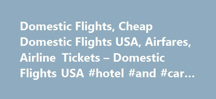 Domestic Flights, Cheap Domestic Flights USA, Airfares, Airline Tickets – Domestic Flights USA #hotel #and #car #packages http://travel.remmont.com/domestic-flights-cheap-domestic-flights-usa-airfares-airline-tickets-domestic-flights-usa-hotel-and-car-packages/  #book flights cheap # Cheap US Domestic Flights! Cheap Domestic Flights United States is replete with traveling and vacation possibilities, courtesy the presence of intriguing places, people and practices. And all these places can be…