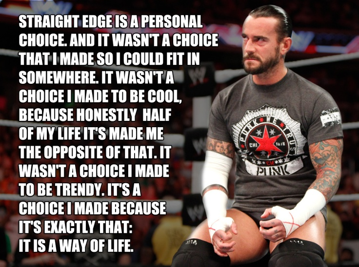 CM Punk is my favorite Monday night raw man. But we share a passion for the culture of straight edge. I don't drink smoke take drugs and I never will. It's my life goal and I made it at a very young age. I may not fit in at party's but my outgoing personality helps me out with that.
