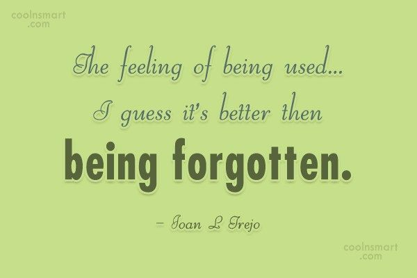 Being Used Quote: The feeling of being used…I guess it's...