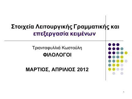 1 Στοιχεία Λειτουργικής Γραμματικής και επεξεργασία κειμένων Τριανταφυλλιά Κωστούλη ΦΙΛΟΛΟΓΟΙ ΜΑΡΤΙΟΣ, ΑΠΡΙΛΙΟΣ 2012.