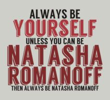 I want this on a shirt. I may put this on a shirt. Be Yourself, unless you can be NATASHA ROMANOFF! by TheMoultonator