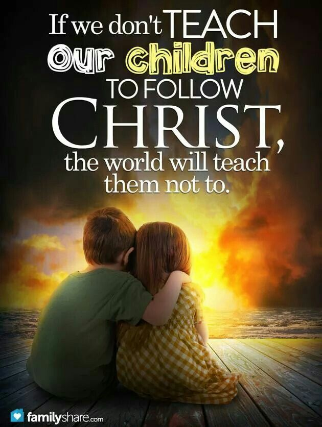 If you don't teach your children to follow Christ, the world will teach them not to.