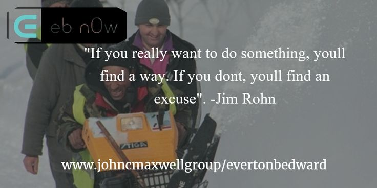 """""""If you really want to do something, youll find a way. If you dont, youll find an excuse"""". -Jim Rohn"""