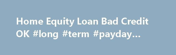 Home Equity Loan Bad Credit OK #long #term #payday #loans http://loan-credit.nef2.com/home-equity-loan-bad-credit-ok-long-term-payday-loans/  #equity loan # Home Equity Loan Bad Credit OK Still after all these years, many of our lenders offer bad credit home equity loans and sub-prime loan programs for borrowers with low credit scores. The fact is that home equity loan credit accounts are resurging because property values are finally rising again nationally. Homeowners who meet the private…