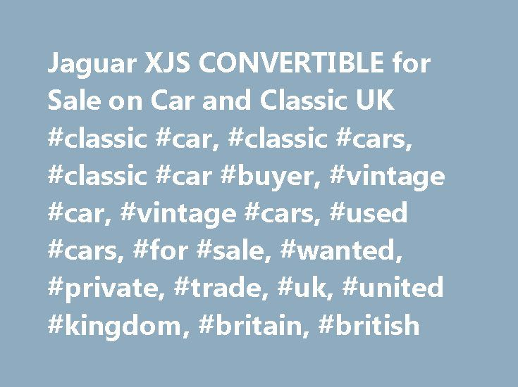 Jaguar XJS CONVERTIBLE for Sale on Car and Classic UK #classic #car, #classic #cars, #classic #car #buyer, #vintage #car, #vintage #cars, #used #cars, #for #sale, #wanted, #private, #trade, #uk, #united #kingdom, #britain, #british http://bahamas.remmont.com/jaguar-xjs-convertible-for-sale-on-car-and-classic-uk-classic-car-classic-cars-classic-car-buyer-vintage-car-vintage-cars-used-cars-for-sale-wanted-private-trade-uk-unit/  Latest Classic Cars and Bikes Listing 51 adverts I ve decided to…