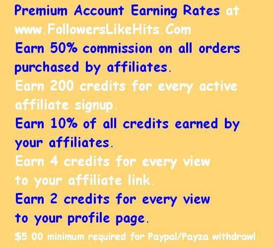 Premium Account Earning Rates at  www.FollowersLikeHits.Com Earn 50% commission on all orders  purchased by affiliates. Earn 200 credits for every active  affiliate signup. Earn 10% of all credits earned by  your affiliates. Earn 4 credits for every view to your affiliate link. Earn 2 credits for every view  to your profile page. $5.00 minimum required for Paypal/Payza withdrawl.
