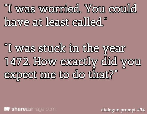 """""""I was worried. You can have at least called."""" """"I was stuck in the year 1472. How exactly did you expect me to do that?"""""""