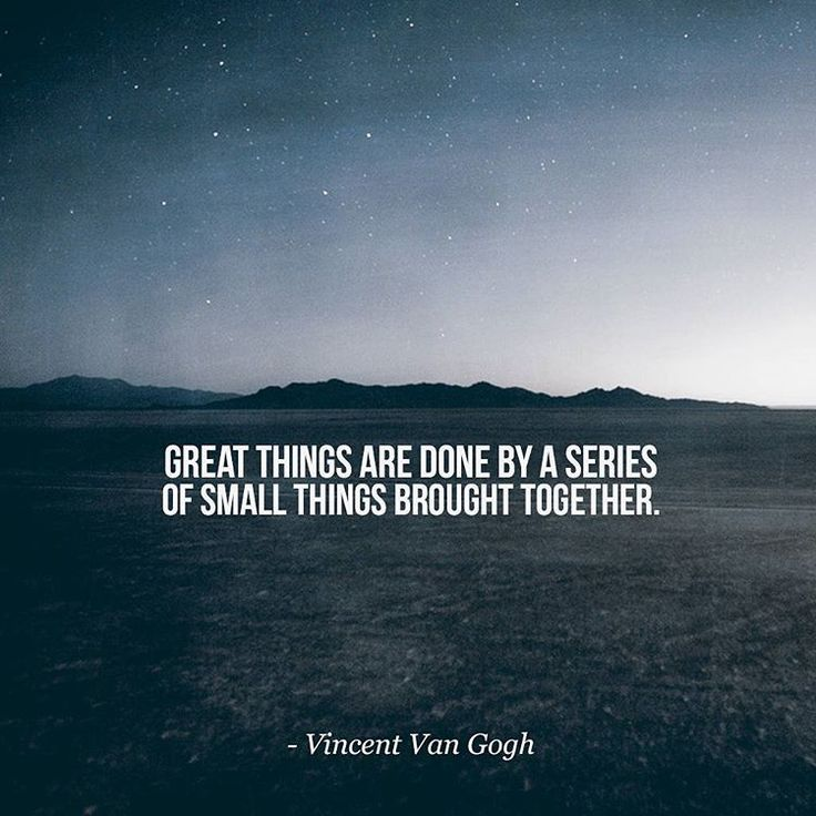 'Great things are done by a series of small things brought together.' - Vincent Van Gogh