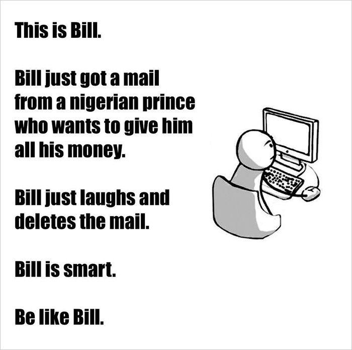 """""""Lui è Bill. Bill ha appena ricevuto una mail da un principe nigeriano che vuole donargli tutto il suo denaro. Bill si limita a ridere e cancella la mail. Bill è intelligente. Sii come Bill."""""""