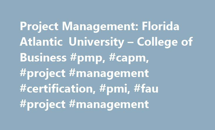 Project Management: Florida Atlantic University – College of Business #pmp, #capm, #project #management #certification, #pmi, #fau #project #management http://bahamas.remmont.com/project-management-florida-atlantic-university-college-of-business-pmp-capm-project-management-certification-pmi-fau-project-management/  # Project Management All programs are available for corporate on-site training. Project management has become the business world's most sought–after skill set. As business…