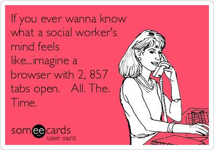 If you ever wanna know what a social worker's mind feels like...imagine a browser with 2, 857 tabs open. All. The. Time. | Workplace Ecard | someecards.com