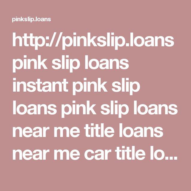 http://pinkslip.loans pink slip loans instant pink slip loans pink slip loans near me title loans near me car title loans title loans loans for pink slips cash advance for pink slip registration loans registration loans near me
