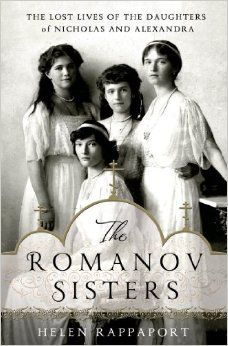 The Romanov Sisters: The Lost Lives of the Daughters of Nicholas and Alexandra: Helen Rappaport