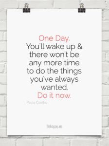 One day, you'll wake up and there won't be time to do all the things you've always wanted. Do it now.