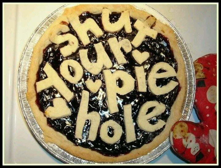 Shut your pie hole