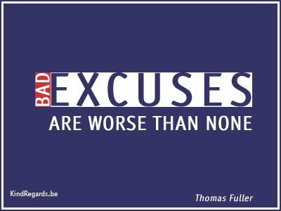 Bad excuses are worse than none.