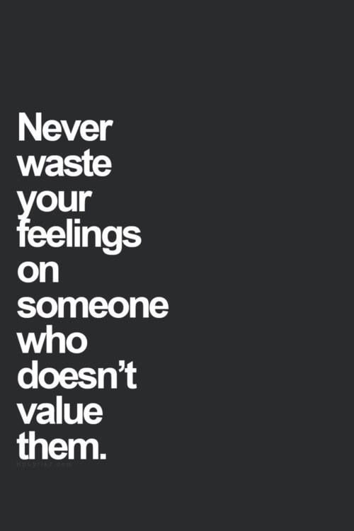 Never waste your feelings on . . .