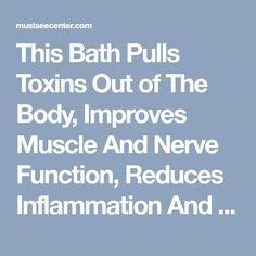 This Bath Pulls Toxins Out of The Body, Improves Muscle And Nerve Function, Reduces Inflammation And Improves Blood Flow | mustseecenter