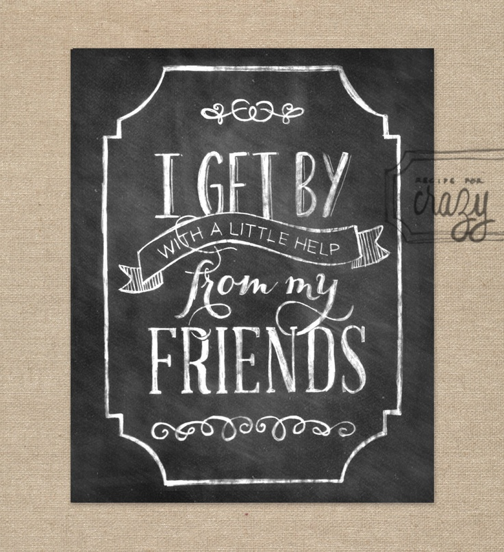recipeforcrazy 's lovely artwork. i've been saying this line so much over the last couple of years! love my friends!! I get by with a little help from my friends - 8x10 Chalk Art Print