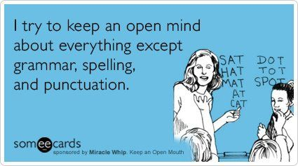 I try to keep an open mind about everything, except grammar, spelling, and punctuation.  @Lou Davis, this is for you!