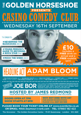 The Golden Horseshoe Presents Casino Comedy Club with ADAM BLOOM & JOE BOR on September 16, 2015 at 8:45 pm - 10:45 pm.  Headline Act Adam Bloom One of Britain's most exciting and original stand up comedians.  *The Stand Up Show *Never Mind The Buzzcocks *Mock The Week.   Supporting Joe Bor The TV warm up for *Mock The Week *The Kumars *Alan Carr Chatty Man.  Category: Arts | Visual Arts | Film / Cinema.  Price:  General Admission: GBP 10.00.