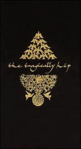 The Tragically Hip  Have this, its awesome!